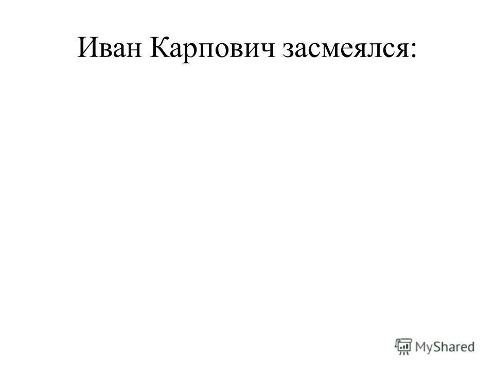 Иван Карпович засмеялся: