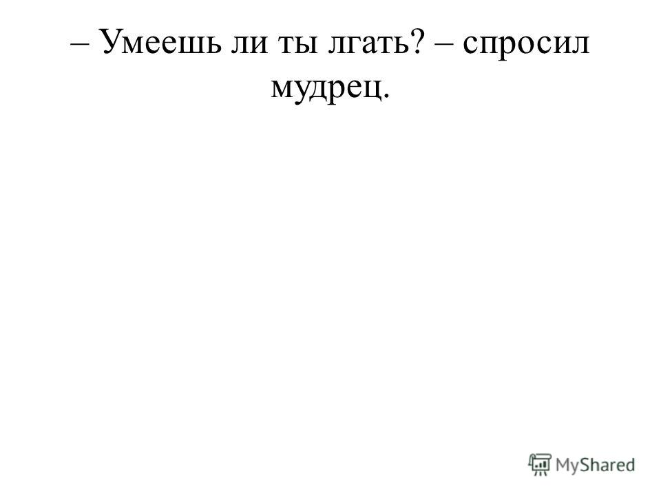 – Умеешь ли ты лгать? – спросил мудрец.