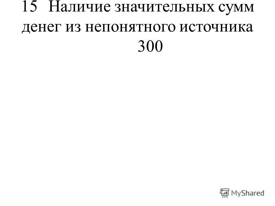 15Наличие значительных сумм денег из непонятного источника 300