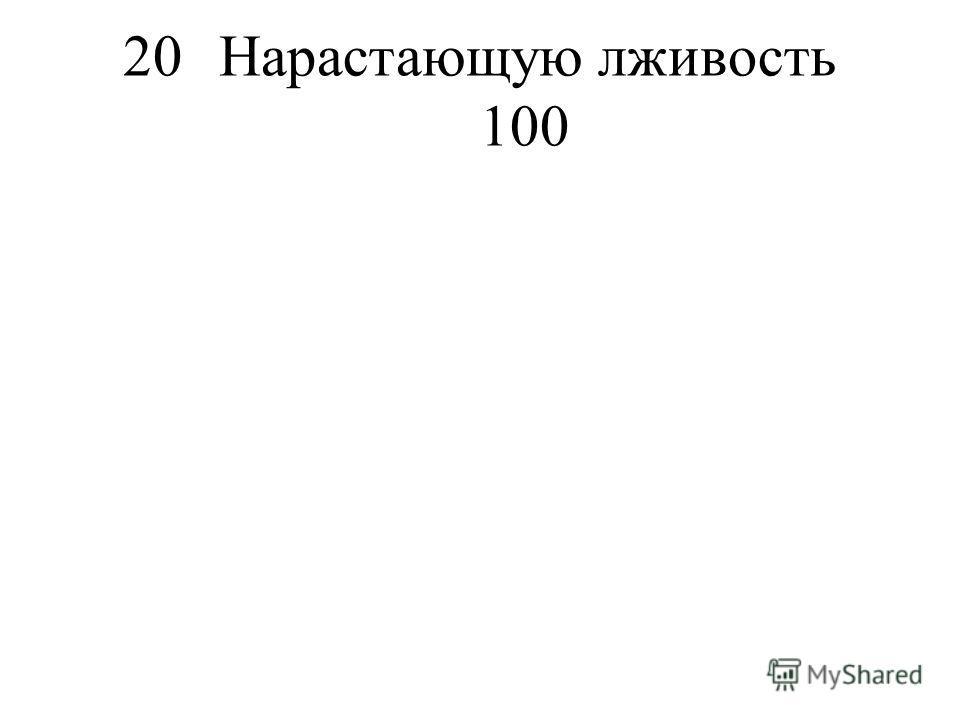 20Нарастающую лживость 100