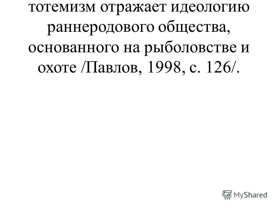 скотоводством, в то время как тотемизм отражает идеологию раннеродового общества, основанного на рыболовстве и охоте /Павлов, 1998, с. 126/.