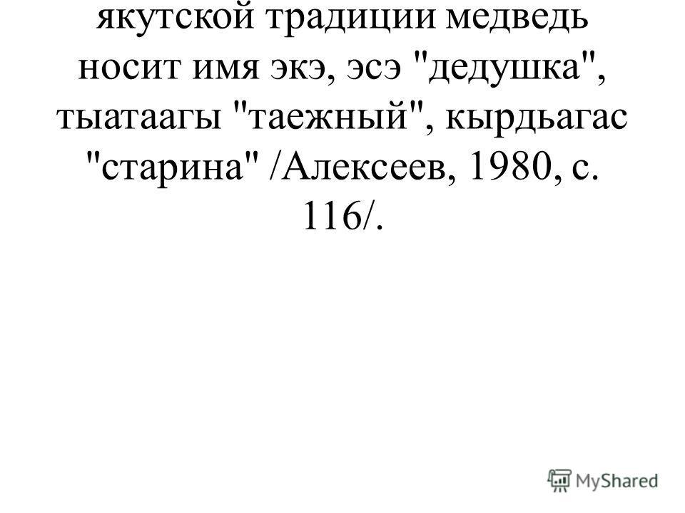 Культ медведя. Этот культ был общим для всех групп якутов. В якутской традиции медведь носит имя экэ, эсэ дедушка, тыатаагы таежный, кырдьагас старина /Алексеев, 1980, с. 116/.