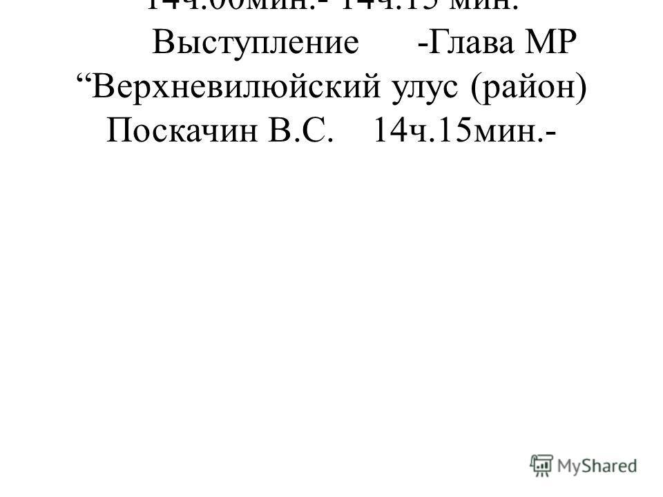 14ч.00мин.- 14ч.15 мин. Выступление -Глава МР Верхневилюйский улус (район) Поскачин В.С.14ч.15мин.-