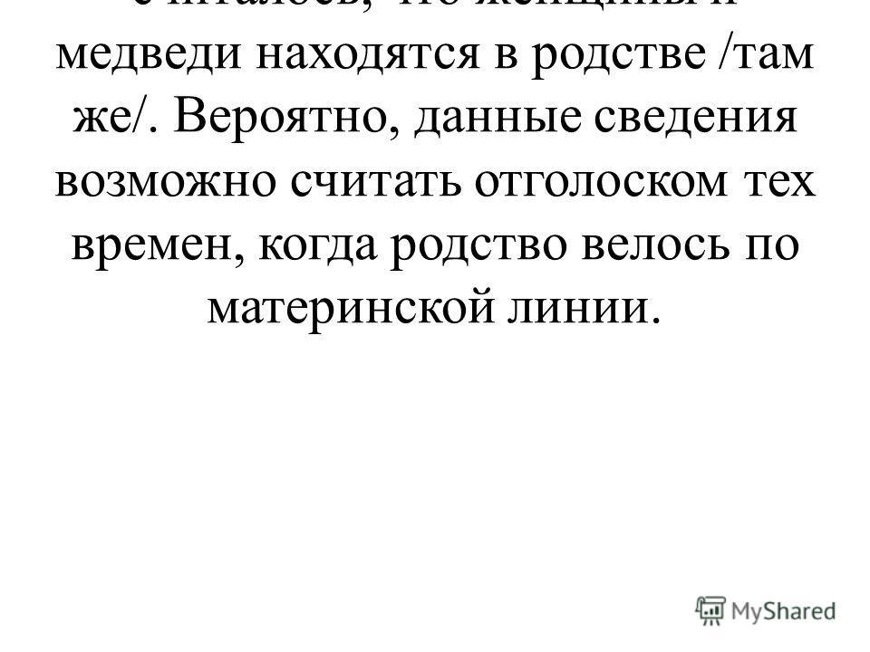Более того, в Верхоянском и Кобяйском улусе Якутии считалось, что женщины и медведи находятся в родстве /там же/. Вероятно, данные сведения возможно считать отголоском тех времен, когда родство велось по материнской линии.