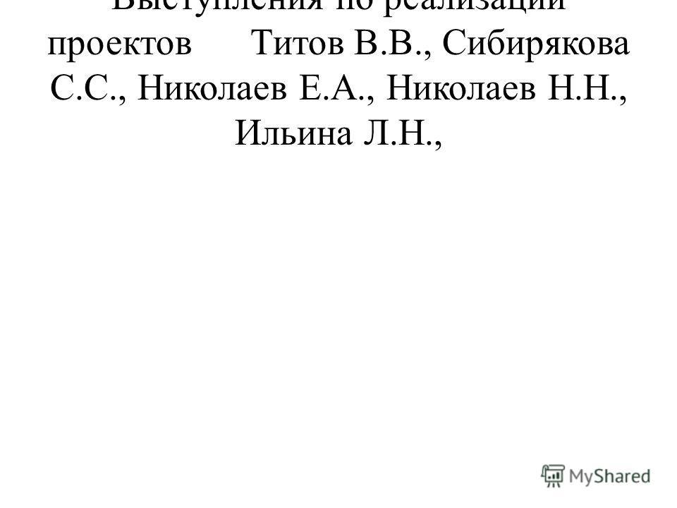 Выступления по реализации проектовТитов В.В., Сибирякова С.С., Николаев Е.А., Николаев Н.Н., Ильина Л.Н.,