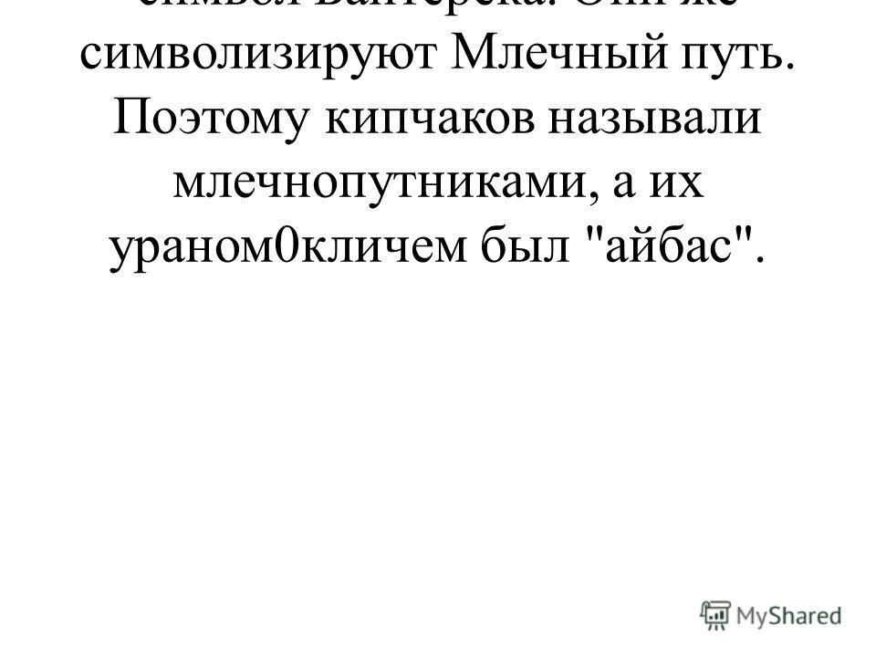 Тамга кипчаков – два столба, символ Байтерека. Они же символизируют Млечный путь. Поэтому кипчаков называли млечнопутниками, а их ураном0кличем был айбас.