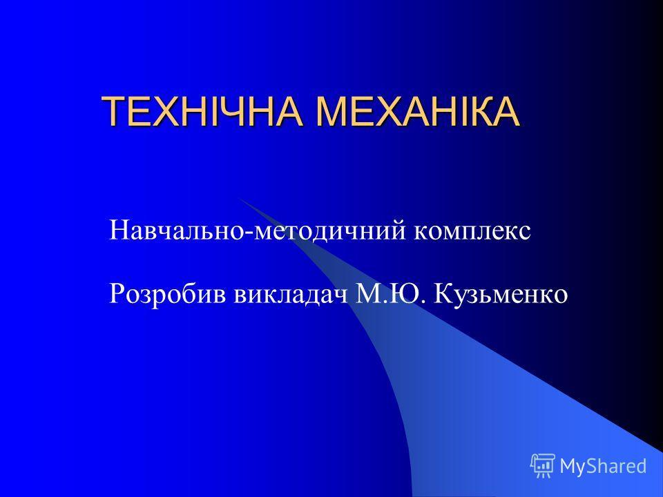 ТЕХНІЧНА МЕХАНІКА Навчально-методичний комплекс Розробив викладач М.Ю. Кузьменко