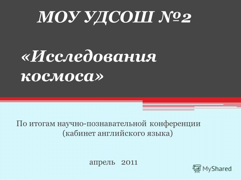 МОУ УДСОШ 2 «Исследования космоса» По итогам научно-познавательной конференции (кабинет английского языка) апрель 2011