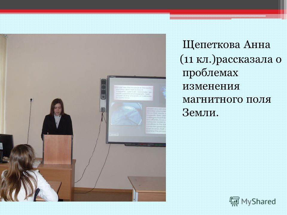 Щепеткова Анна (11 кл.)рассказала о проблемах изменения магнитного поля Земли.