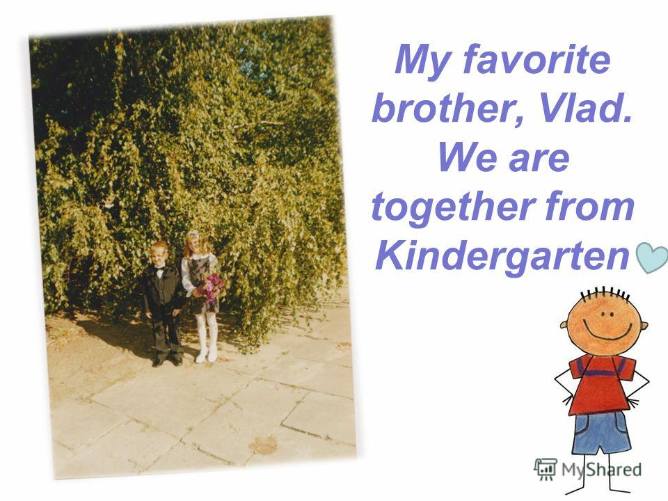My favorite brother, Vlad. We are together from Kindergarten