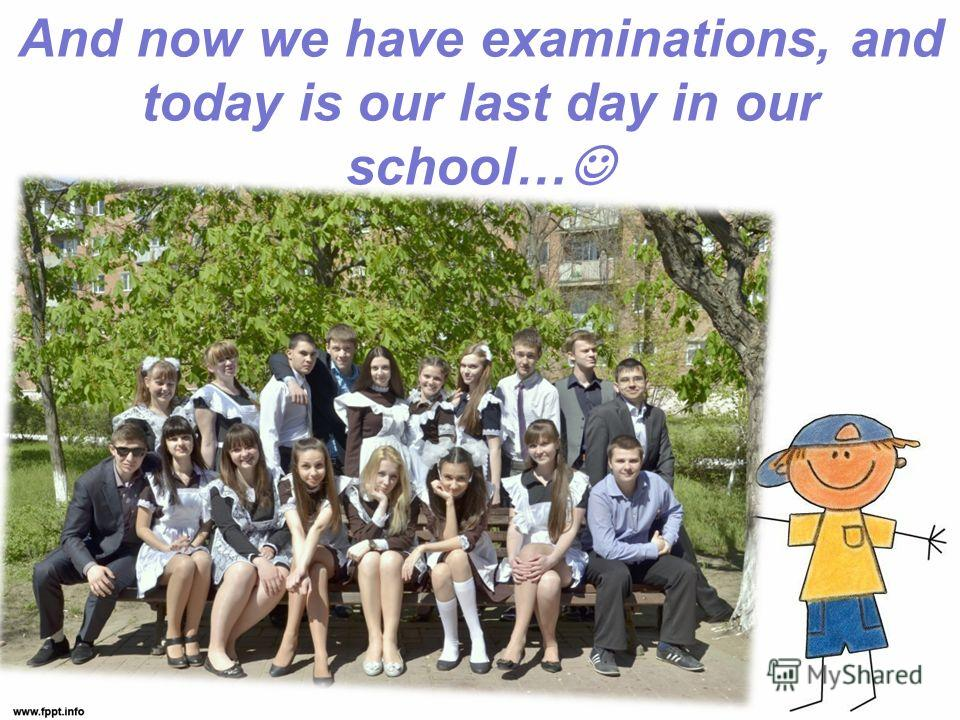 And now we have examinations, and today is our last day in our school…