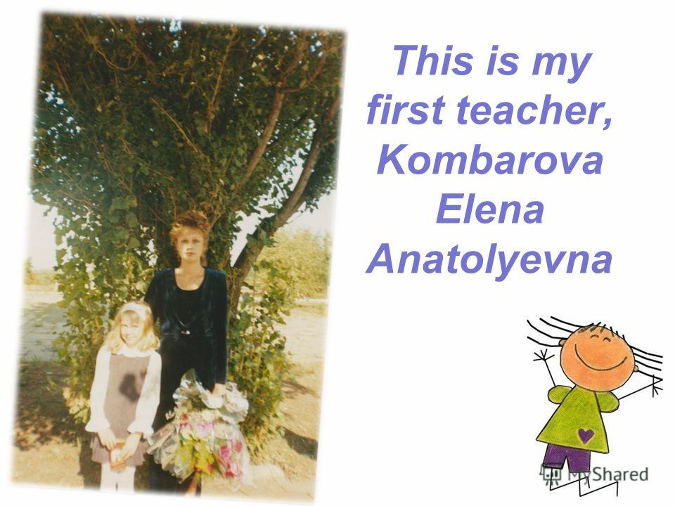 This is my first teacher, Kombarova Elena Anatolyevna