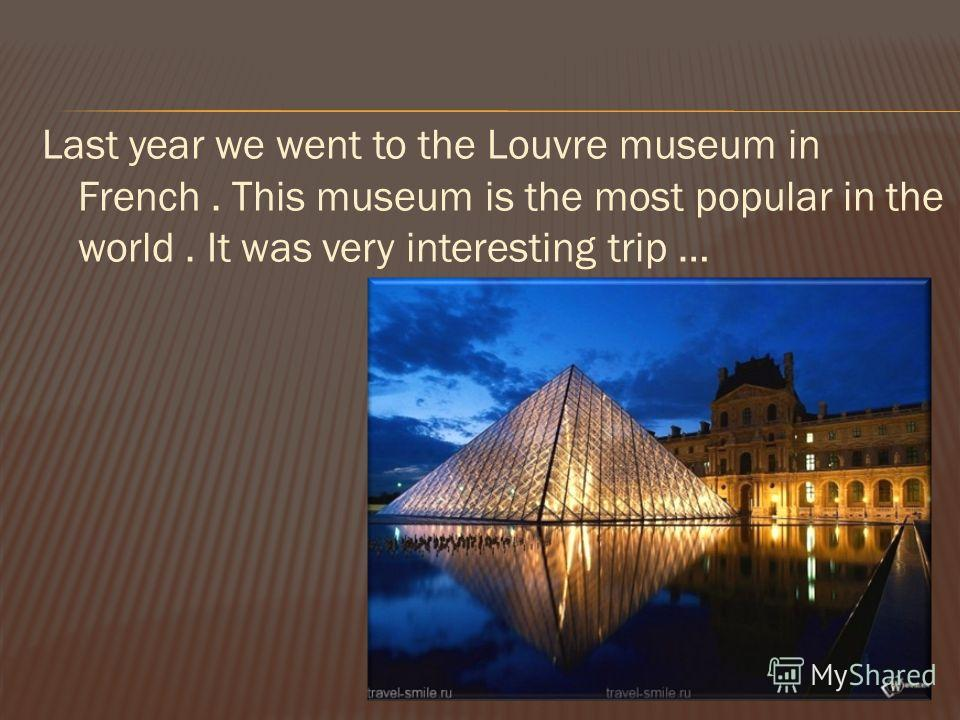 Last year we went to the Louvre museum in French. This museum is the most popular in the world. It was very interesting trip …