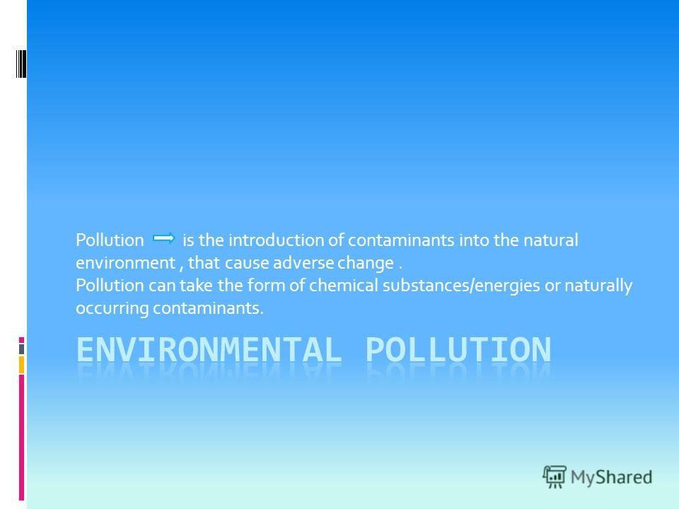 Pollution is the introduction of contaminants into the natural environment, that cause adverse change. Pollution can take the form of chemical substances/energies or naturally occurring contaminants.