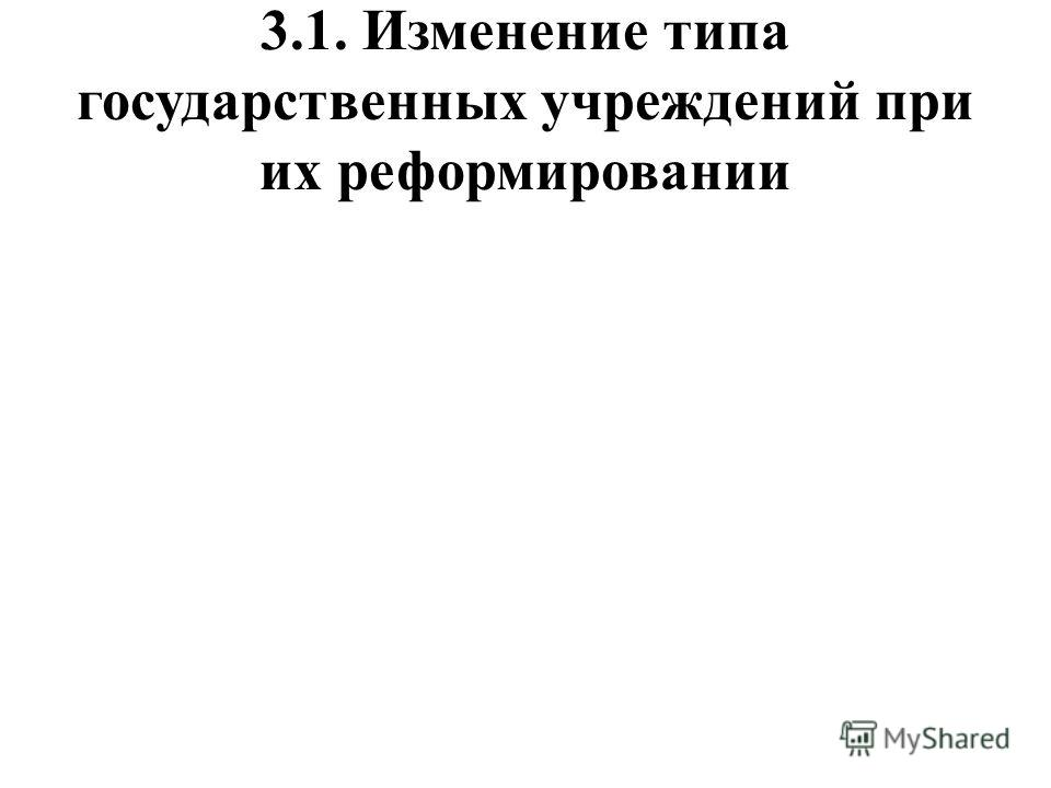 3.1. Изменение типа государственных учреждений при их реформировании