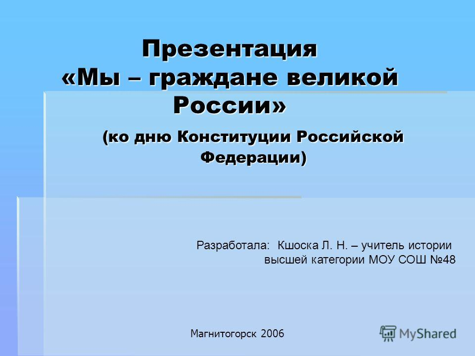 Презентация «Мы – граждане великой России» (ко дню Конституции Российской Федерации) Разработала: Кшоска Л. Н. – учитель истории высшей категории МОУ СОШ 48 Магнитогорск 2006