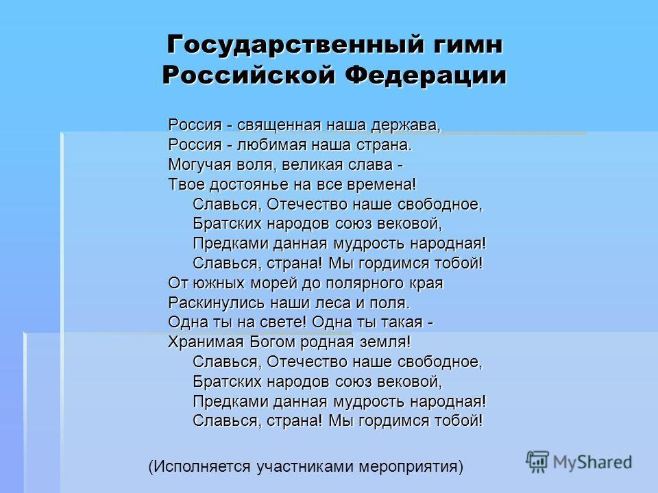 Государственный гимн Российской Федерации Россия - священная наша держава, Россия - любимая наша страна. Могучая воля, великая слава - Твое достоянье на все времена! Славься, Отечество наше свободное, Братских народов союз вековой, Предками данная му