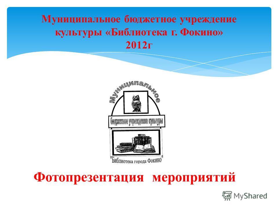 Муниципальное бюджетное учреждение культуры «Библиотека г. Фокино» 2012г