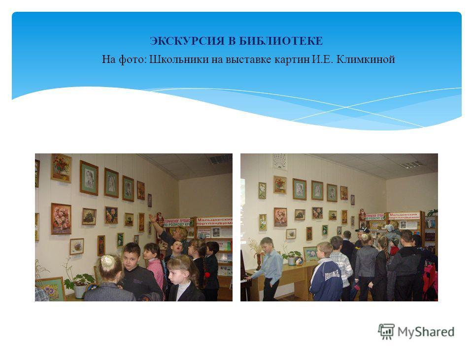 ЭКСКУРСИЯ В БИБЛИОТЕКЕ На фото: Школьники на выставке картин И.Е. Климкиной