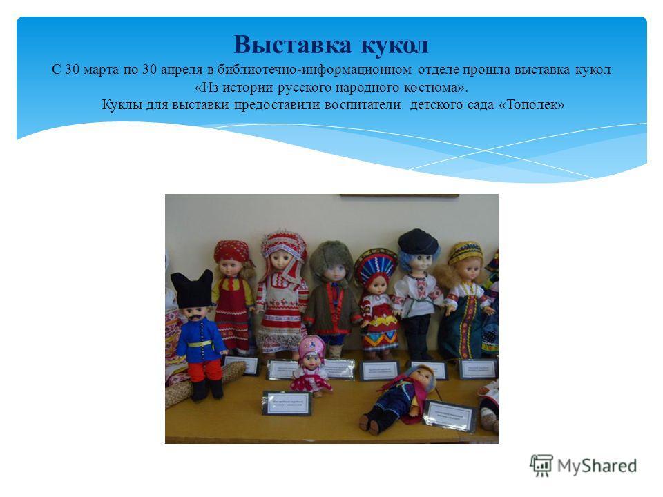 Выставка кукол С 30 марта по 30 апреля в библиотечно-информационном отделе прошла выставка кукол «Из истории русского народного костюма». Куклы для выставки предоставили воспитатели детского сада «Тополек»