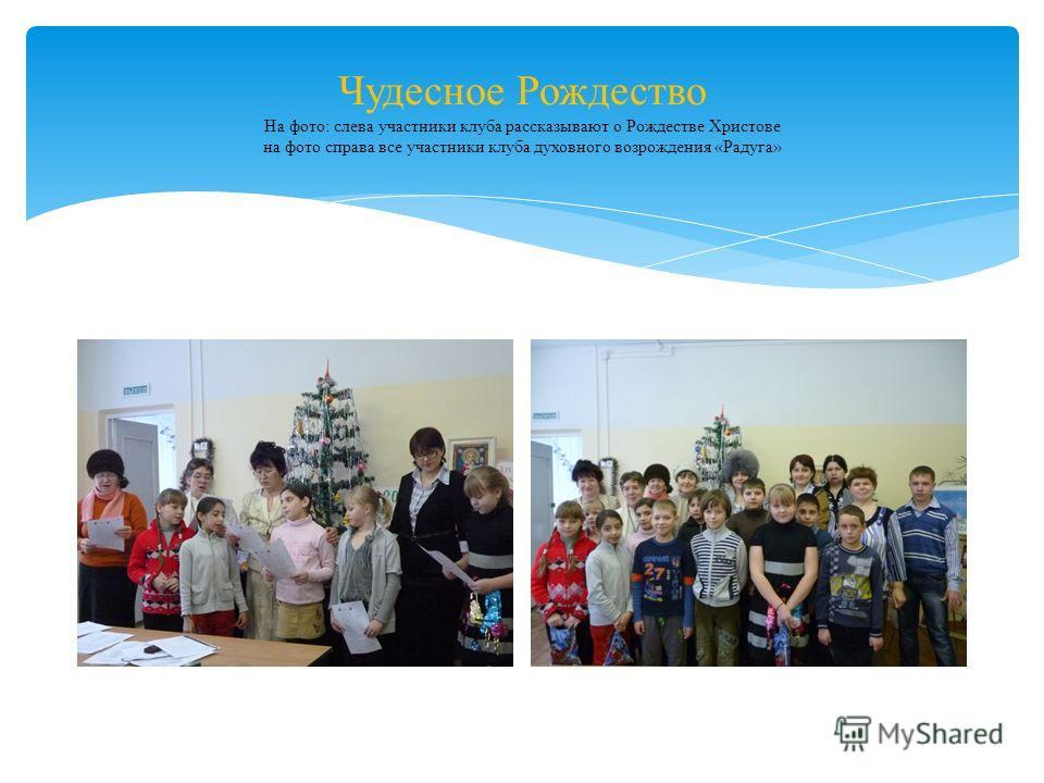 Чудесное Рождество На фото: слева участники клуба рассказывают о Рождестве Христове на фото справа все участники клуба духовного возрождения «Радуга»