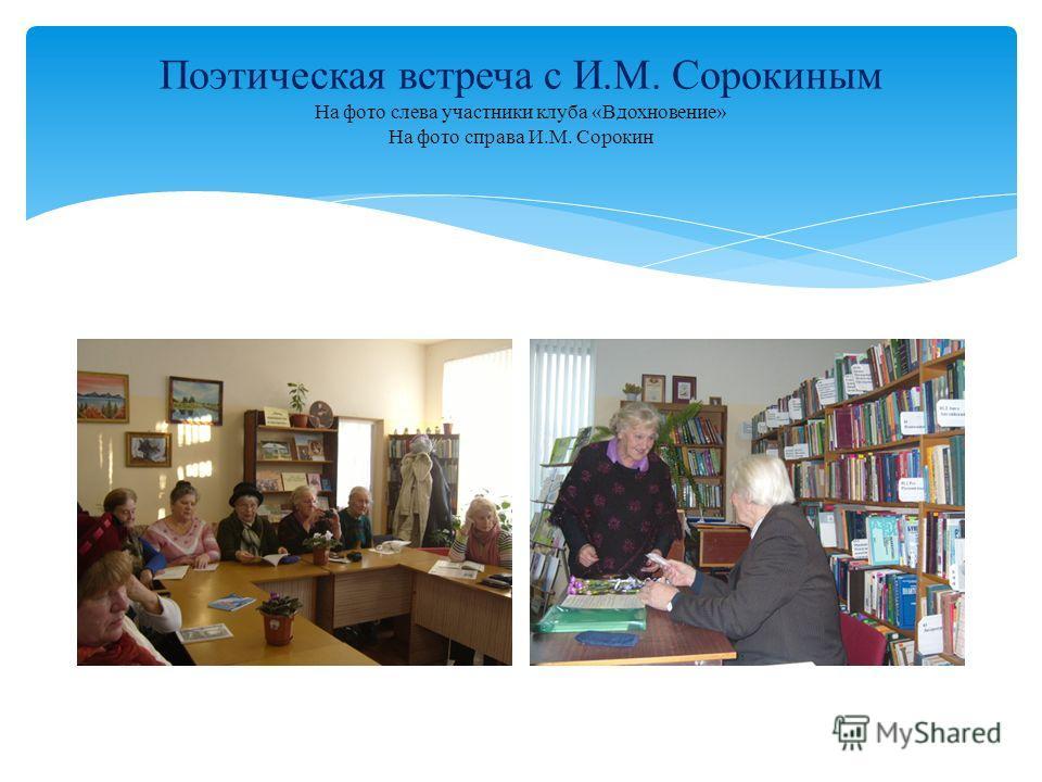 Поэтическая встреча с И.М. Сорокиным На фото слева участники клуба «Вдохновение» На фото справа И.М. Сорокин