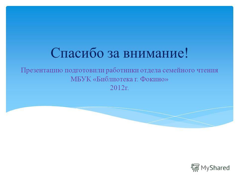 Презентацию подготовили работники отдела семейного чтения МБУК «Библиотека г. Фокино» 2012г. Спасибо за внимание!