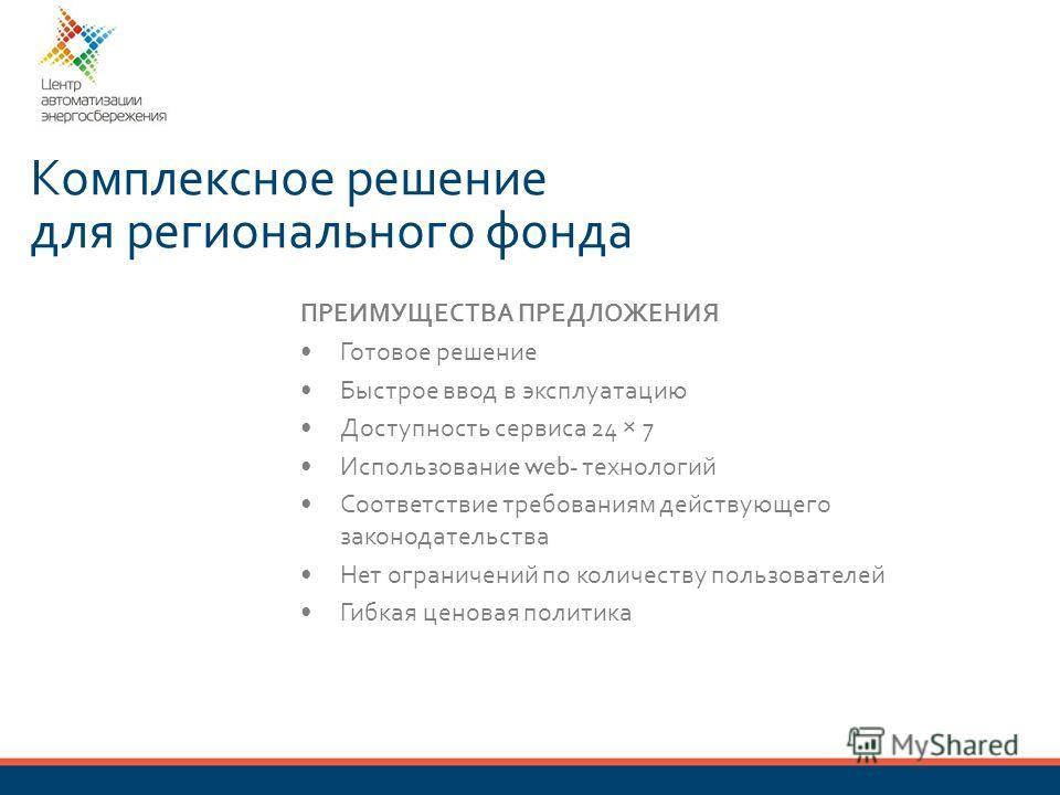 Комплексное решение для регионального фонда ПРЕИМУЩЕСТВА ПРЕДЛОЖЕНИЯ Готовое решение Быстрое ввод в эксплуатацию Доступность сервиса 24 × 7 Использование web- технологий Соответствие требованиям действующего законодательства Нет ограничений по количе