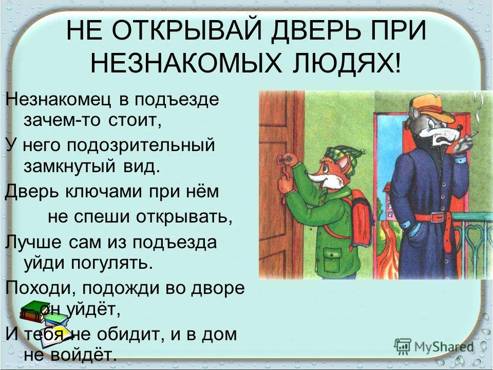 НЕ ОТКРЫВАЙ ДВЕРЬ ПРИ НЕЗНАКОМЫХ ЛЮДЯХ! Незнакомец в подъезде зачем-то стоит, У него подозрительный замкнутый вид. Дверь ключами при нём не спеши открывать, Лучше сам из подъезда уйди погулять. Походи, подожди во дворе – он уйдёт, И тебя не обидит, и