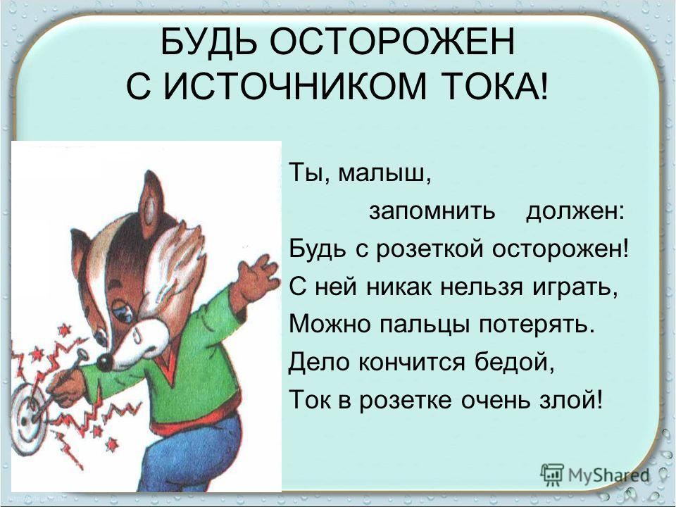 БУДЬ ОСТОРОЖЕН С ИСТОЧНИКОМ ТОКА! Ты, малыш, запомнить должен: Будь с розеткой осторожен! С ней никак нельзя играть, Можно пальцы потерять. Дело кончится бедой, Ток в розетке очень злой!