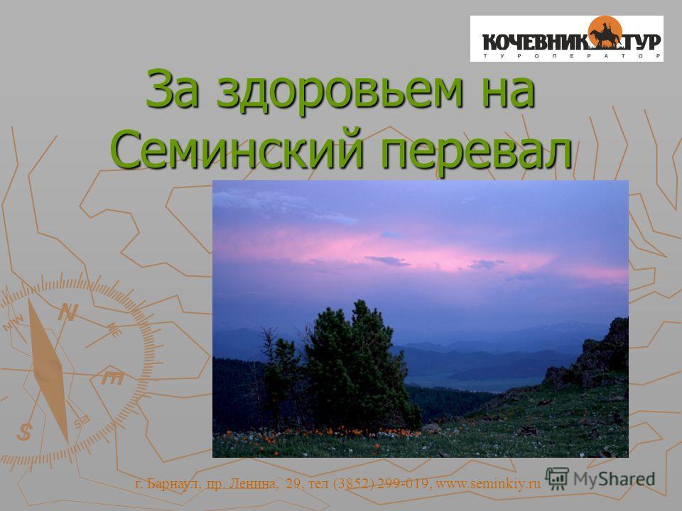 За здоровьем на Семинский перевал г. Барнаул, пр. Ленина, 29, тел (3852) 299-019, www.seminkiy.ru