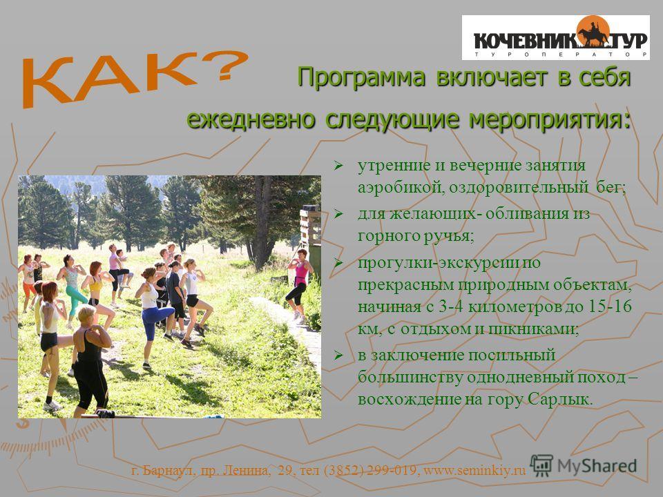 Программа включает в себя ежедневно следующие мероприятия: Программа включает в себя ежедневно следующие мероприятия: утренние и вечерние занятия аэробикой, оздоровительный бег; для желающих- обливания из горного ручья; прогулки-экскурсии по прекрасн