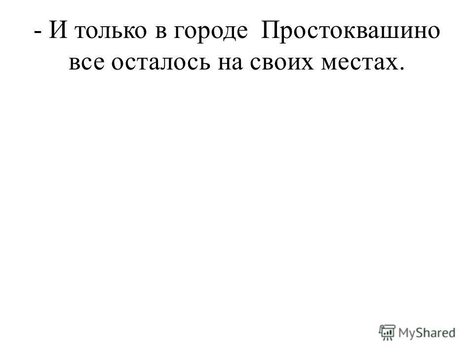 - И только в городе Простоквашино все осталось на своих местах.