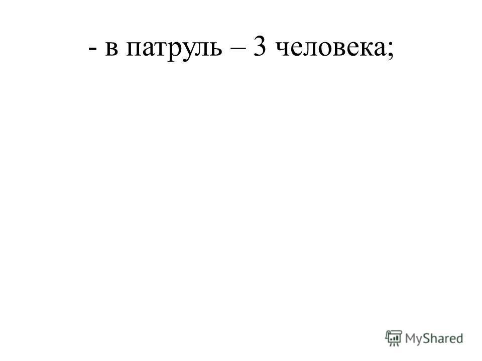 - в патруль – 3 человека;