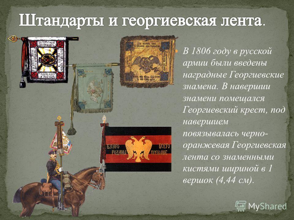 В 1806 году в русской армии были введены наградные Георгиевские знамена. В навершии знамени помещался Георгиевский крест, под навершием повязывалась черно- оранжевая Георгиевская лента со знаменными кистями шириной в 1 вершок (4,44 см).