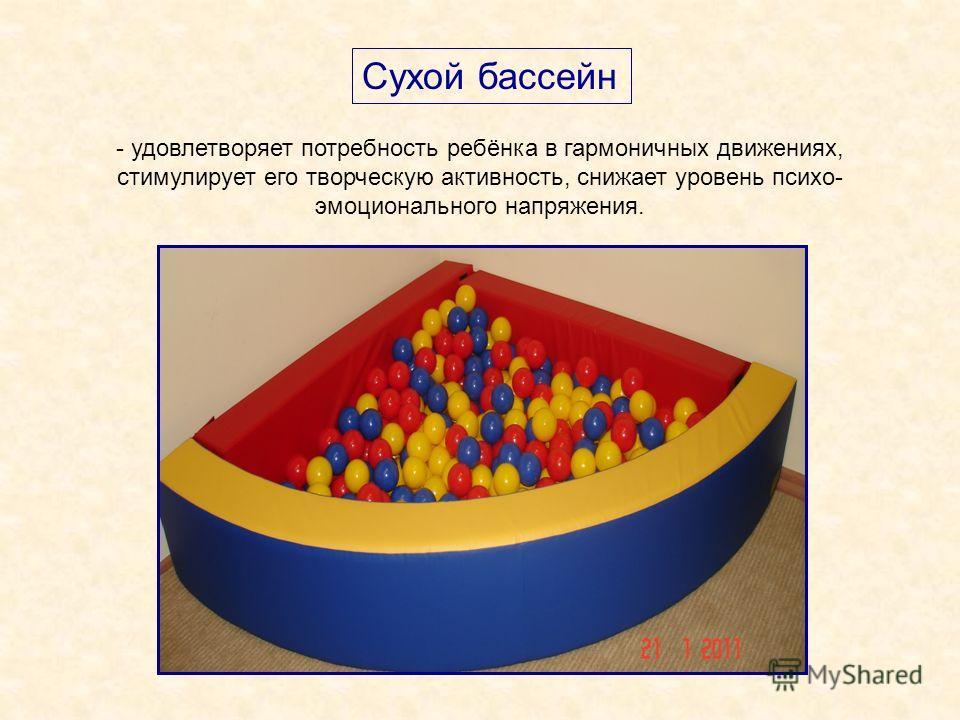 Сухой бассейн - удовлетворяет потребность ребёнка в гармоничных движениях, стимулирует его творческую активность, снижает уровень психо- эмоционального напряжения.
