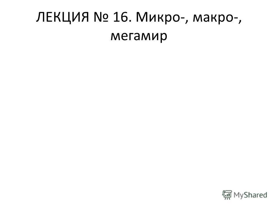 ЛЕКЦИЯ 16. Микро-, макро-, мегамир