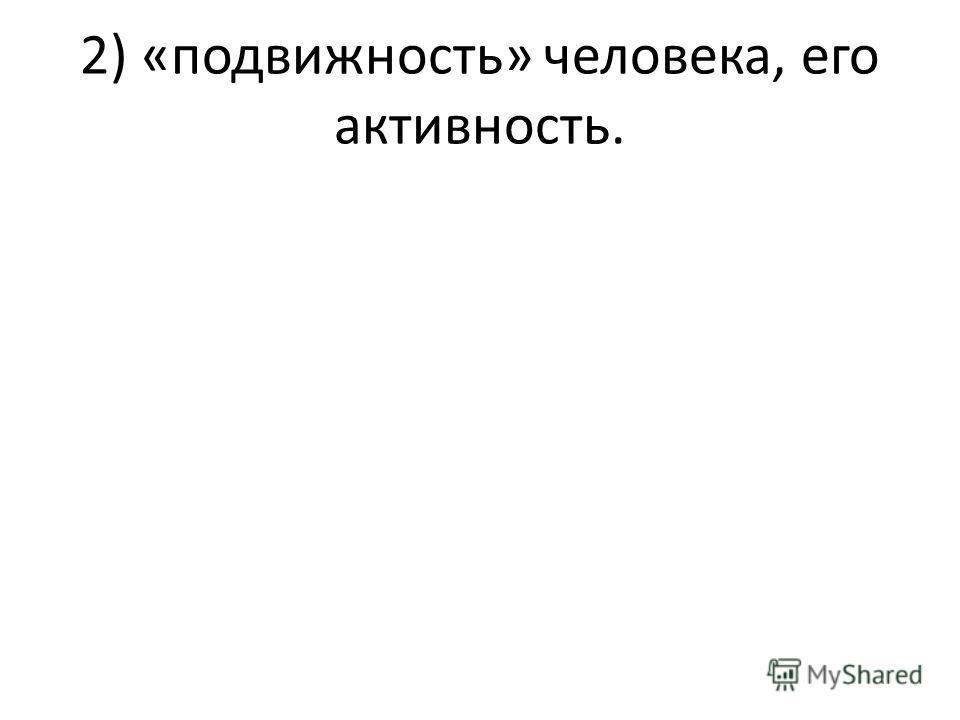 2) «подвижность» человека, его активность.