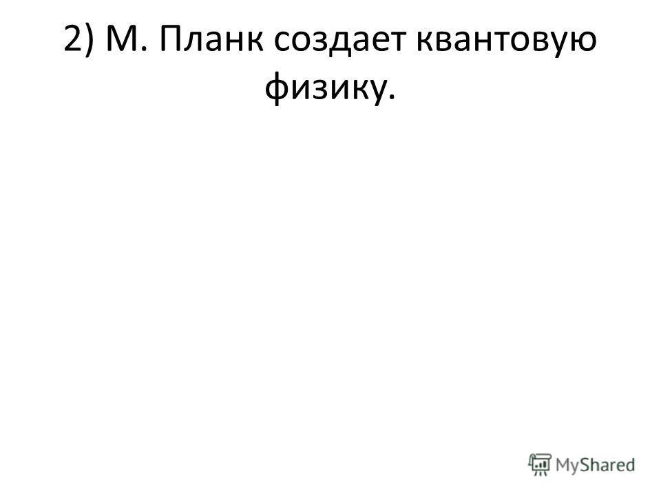 2) М. Планк создает квантовую физику.