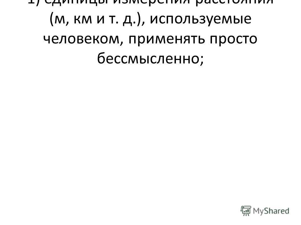 1) единицы измерения расстояния (м, км и т. д.), используемые человеком, применять просто бессмысленно;
