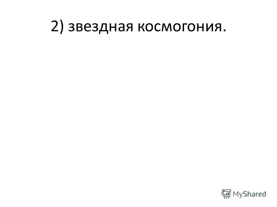 2) звездная космогония.
