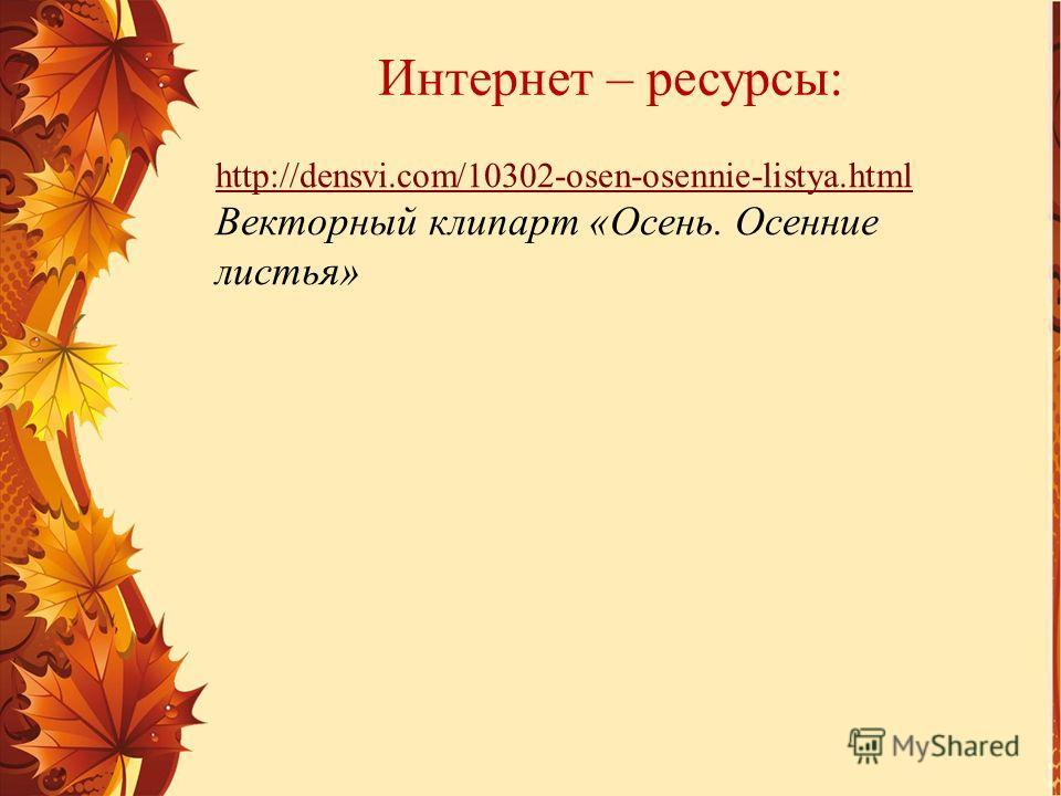 Интернет – ресурсы: http://densvi.com/10302-osen-osennie-listya.html Векторный клипарт «Осень. Осенние листья»