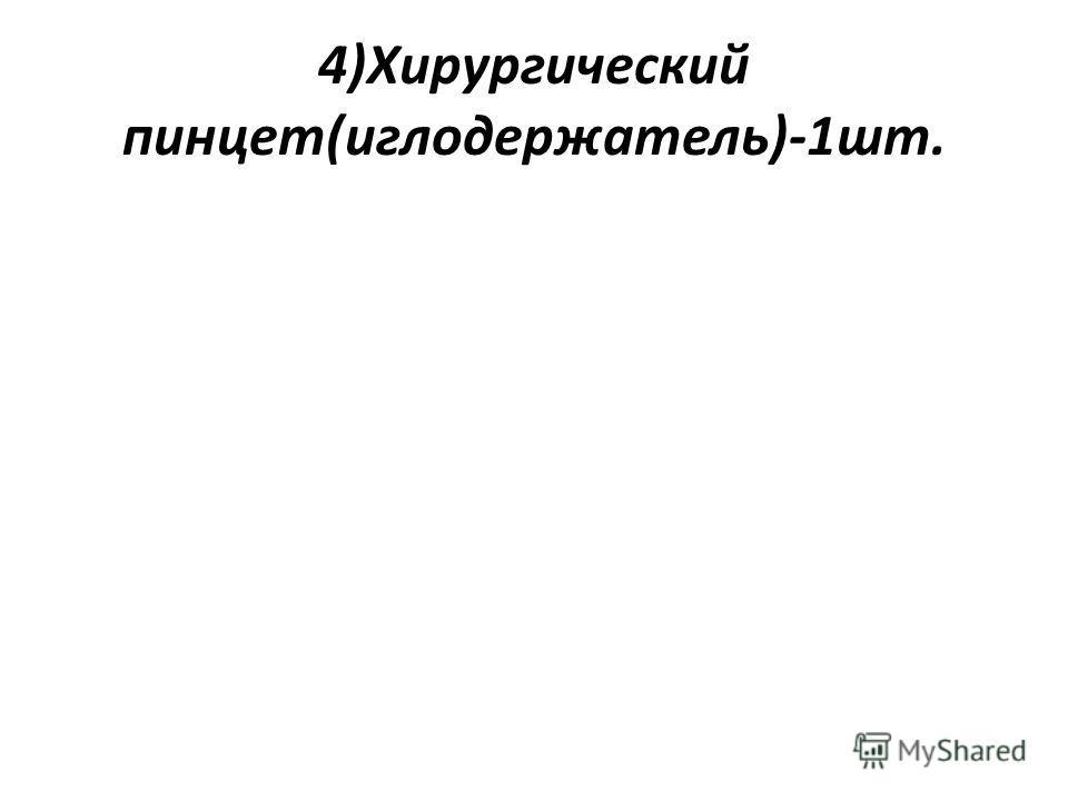 4)Хирургический пинцет(иглодержатель)-1шт.
