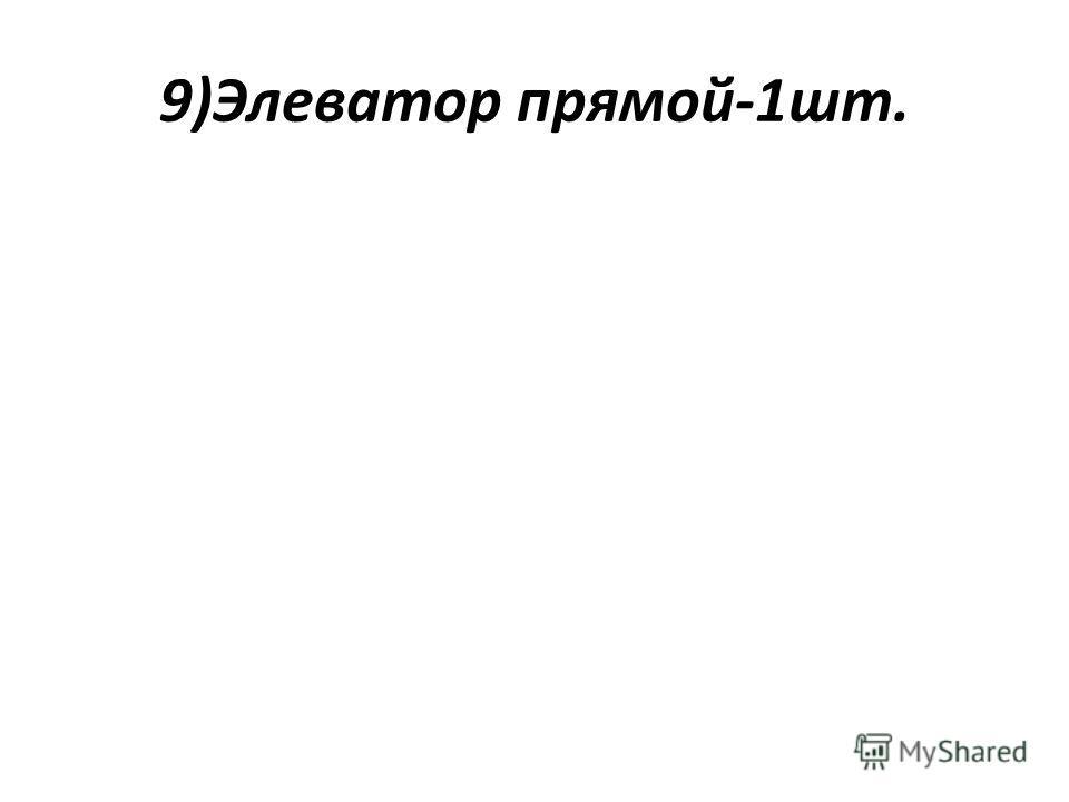 9)Элеватор прямой-1шт.