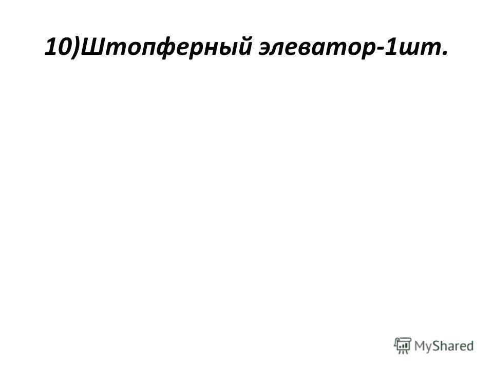 10)Штопферный элеватор-1шт.