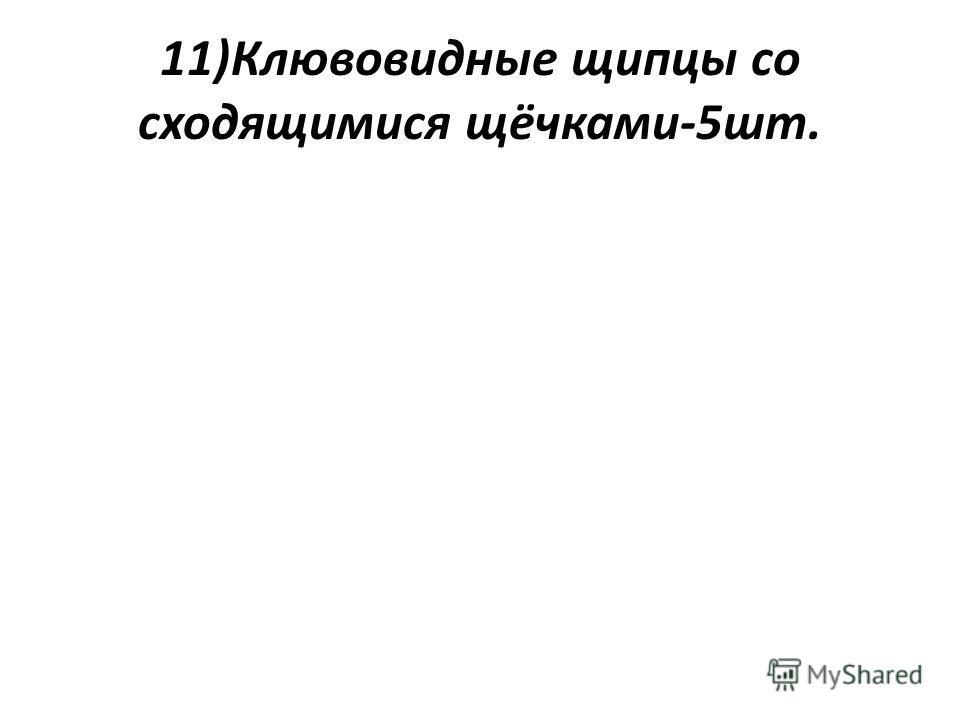 11)Клювовидные щипцы со сходящимися щёчками-5шт.