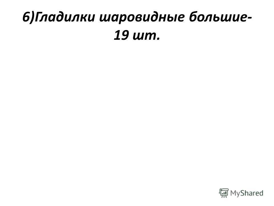6)Гладилки шаровидные большие- 19 шт.