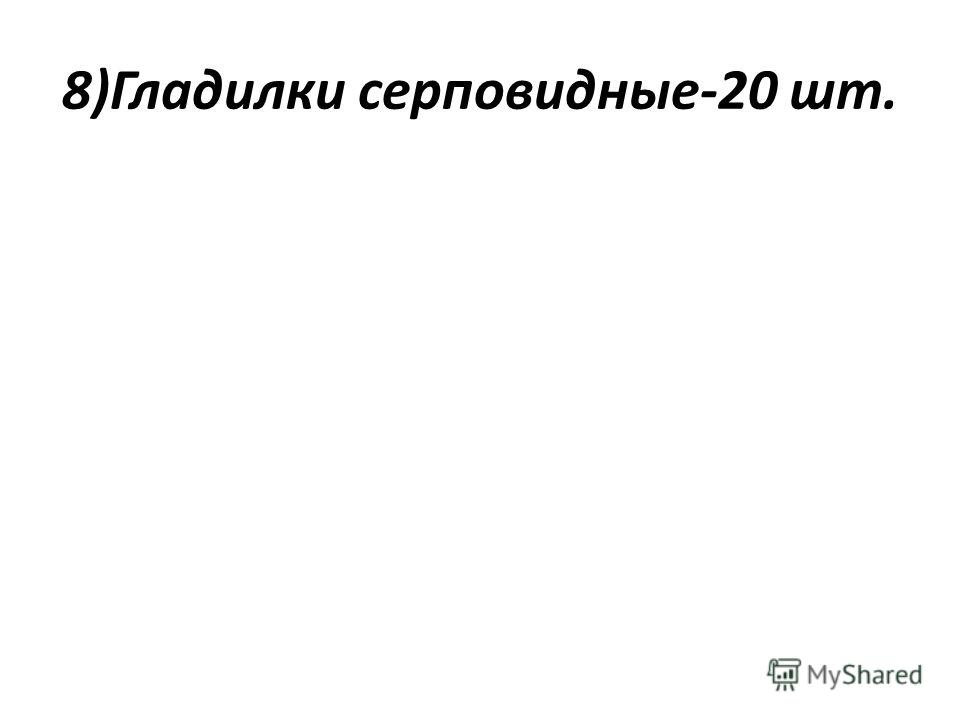 8)Гладилки серповидные-20 шт.