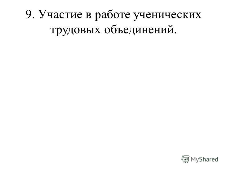 9. Участие в работе ученических трудовых объединений.