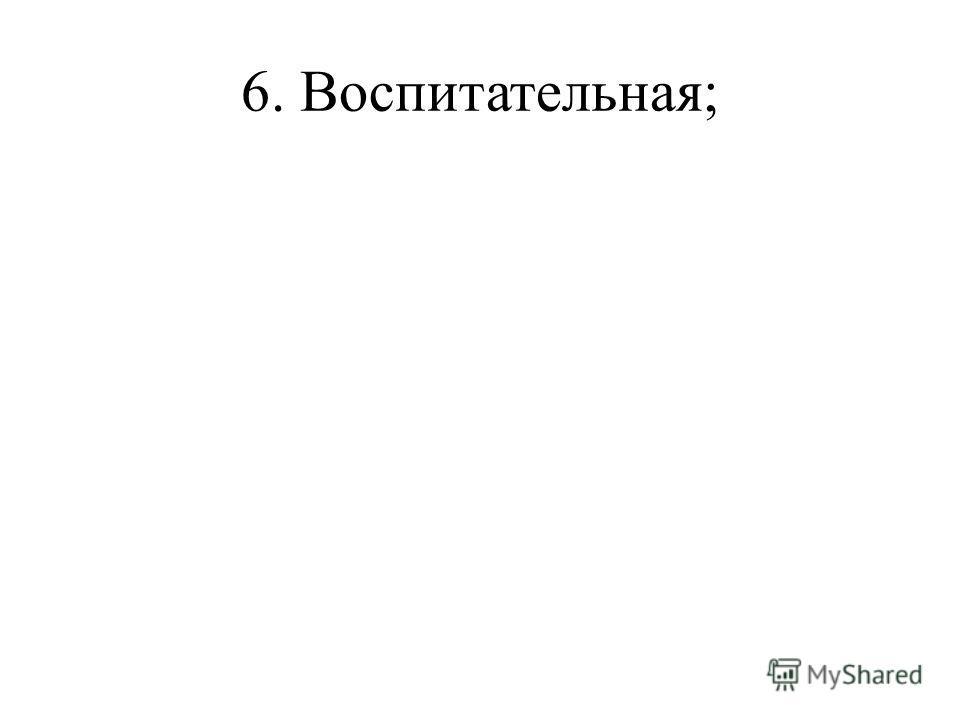 6. Воспитательная;